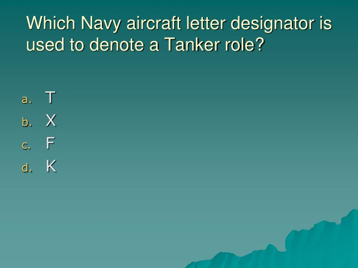 Which Navy aircraft letter designator is used to denote a Tanker role?