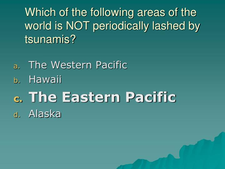 Which of the following areas of the world is NOT periodically lashed by tsunamis?