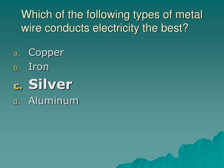 Which of the following types of metal wire conducts electricity the best?
