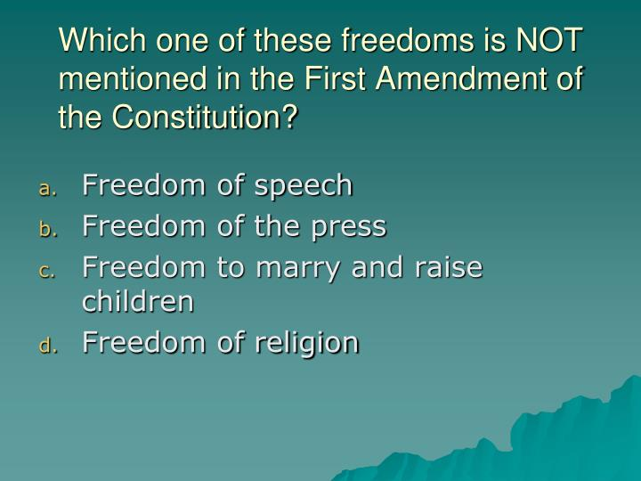 Which one of these freedoms is NOT mentioned in the First Amendment of the Constitution?