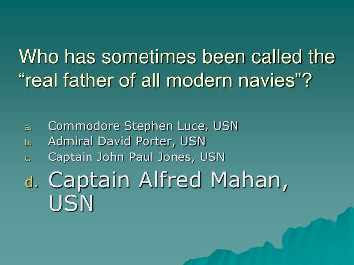"Who has sometimes been called the ""real father of all modern navies""?"