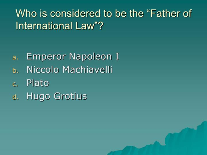 "Who is considered to be the ""Father of International Law""?"