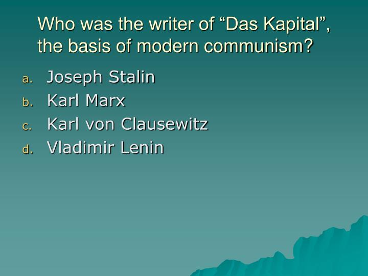 "Who was the writer of ""Das Kapital"", the basis of modern communism?"