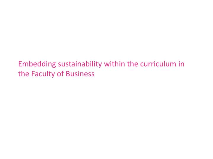 Embedding sustainability within the curriculum in the Faculty of Business
