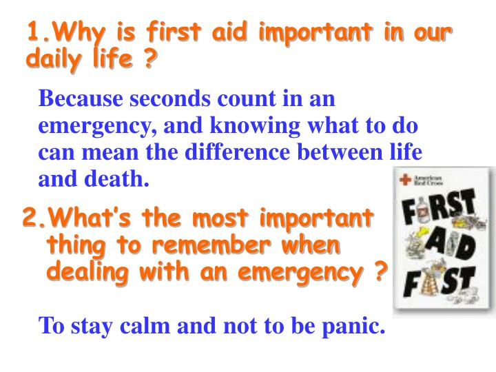 1.Why is first aid important in our daily life ?
