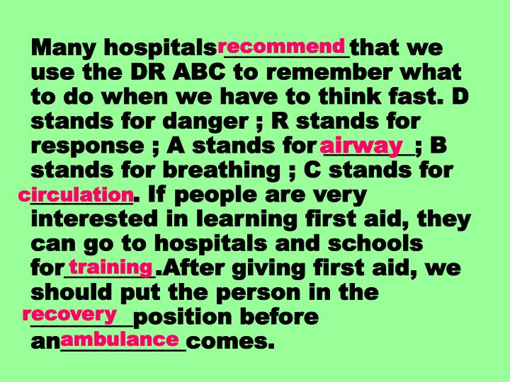 Many hospitals ___________that we use the DR ABC to remember what to do when we have to think fast. D stands for danger ; R stands for response ; A stands for ________; B stands for breathing ; C stands for _________. If people are very interested in learning first aid, they can go to hospitals and schools for________.After giving first aid, we should put the person in the _________position before an___________comes.