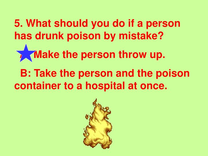 5. What should you do if a person has drunk poison by mistake?
