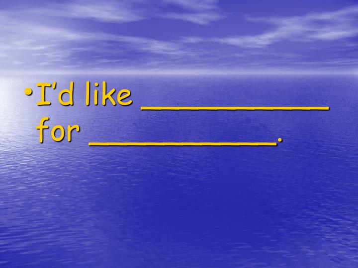 I'd like __________ for __________.