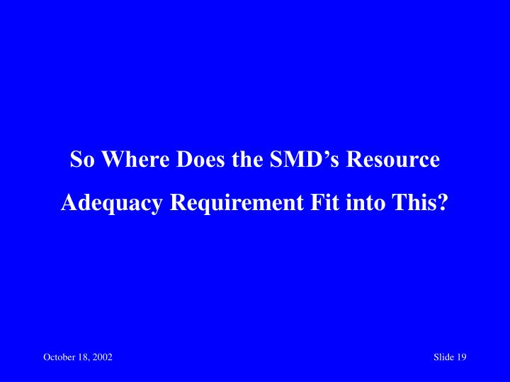 So Where Does the SMD's Resource Adequacy Requirement Fit into This?