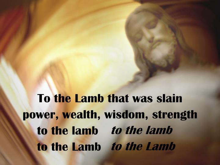 To the Lamb that was slain