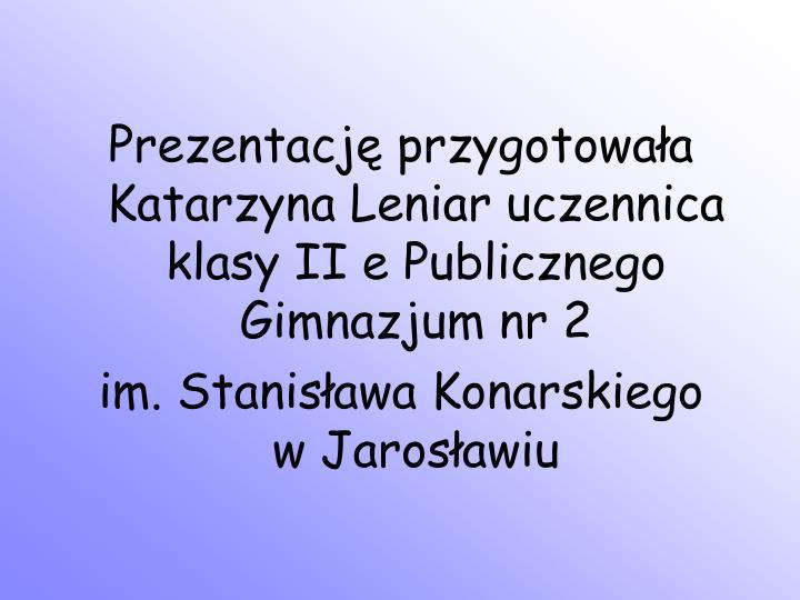 Prezentację przygotowała Katarzyna Leniar uczennica klasy II e Publicznego Gimnazjum nr 2