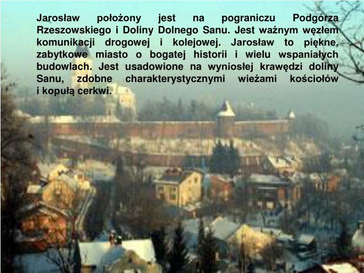 Jarosław położony jest na pograniczu Podgórza Rzeszowskiego i Doliny Dolnego Sanu. Jest ważnym węzłem komunikacji drogowej i kolejowej. Jarosław to piękne, zabytkowe miasto o bogatej historii i wielu wspaniałych budowlach. Jest usadowione na wyniosłej krawędzi doliny Sanu, zdobne charakterystycznymi wieżami kościołów