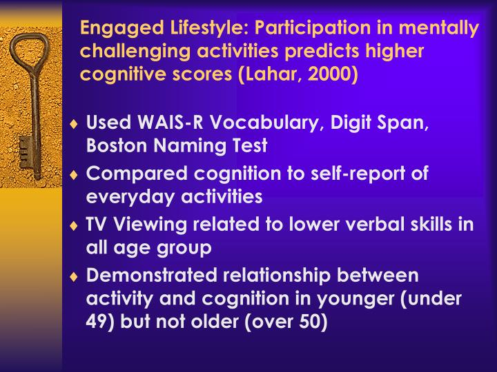 Engaged Lifestyle: Participation in mentally challenging activities predicts higher cognitive scores (Lahar, 2000)