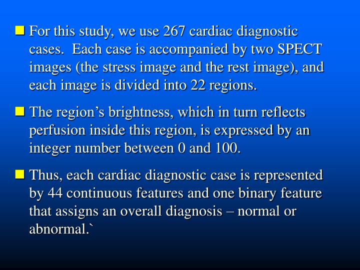 For this study, we use 267 cardiac diagnostic   cases.  Each case is accompanied by two SPECT  images (the stress image and the rest image), and  each image is divided into 22 regions.