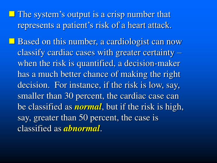 The system's output is a crisp number that  represents a patient's risk of a heart attack.