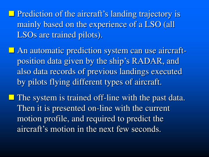 Prediction of the aircraft's landing trajectory is mainly based on the experience of a LSO (all    LSOs are trained pilots).