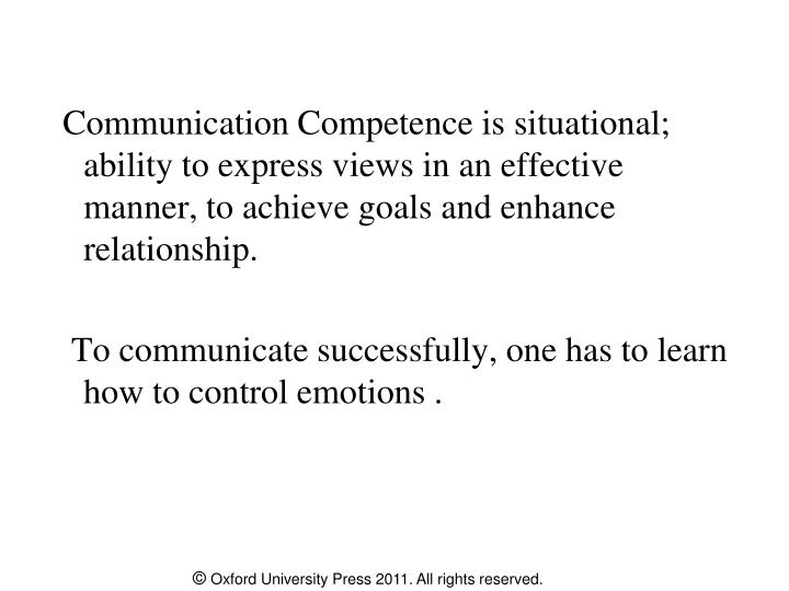 Communication Competence is situational; ability to express views in an effective manner, to achieve goals and enhance relationship.