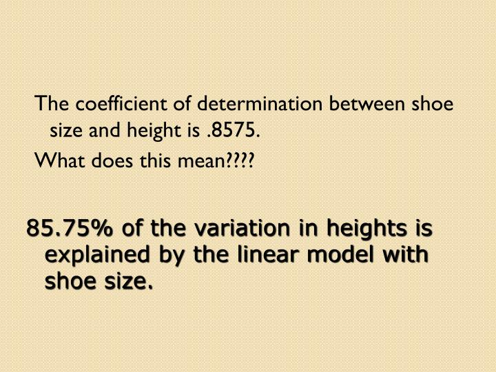 The coefficient of determination between shoe size and height is .8575.