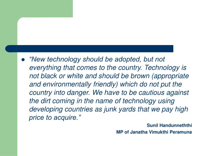 """New technology should be adopted, but not everything that comes to the country. Technology is not black or white and should be brown (appropriate and environmentally friendly) which do not put the country into danger. We have to be cautious against the dirt coming in the name of technology using developing countries as junk yards that we pay high price to acquire."""