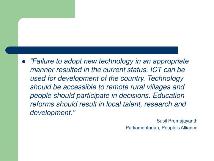 """Failure to adopt new technology in an appropriate manner resulted in the current status. ICT can be used for development of the country. Technology should be accessible to remote rural villages and people should participate in decisions. Education reforms should result in local talent, research and development."""