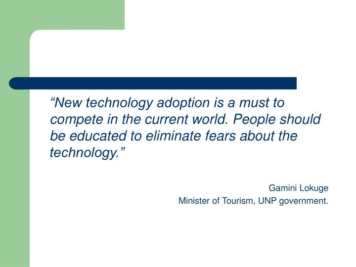 """New technology adoption is a must to compete in the current world. People should be educated to eliminate fears about the technology."""