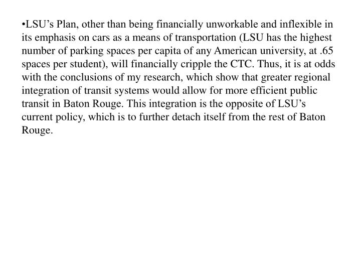 LSU's Plan, other than being financially unworkable and inflexible in its emphasis on cars as a means of transportation (LSU has the highest number of parking spaces per capita of any American university, at .65 spaces per student), will financially cripple the CTC. Thus, it is at odds with the conclusions of my research, which show that greater regional integration of transit systems would allow for more efficient public transit in Baton Rouge. This integration is the opposite of LSU's current policy, which is to further detach itself from the rest of Baton Rouge.