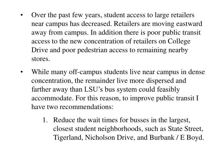 Over the past few years, student access to large retailers near campus has decreased. Retailers are moving eastward away from campus. In addition there is poor public transit access to the new concentration of retailers on College Drive and poor pedestrian access to remaining nearby stores.