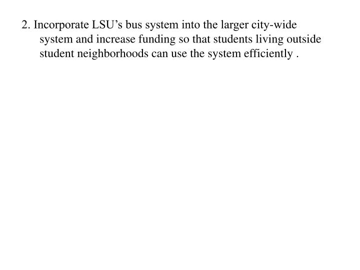 2. Incorporate LSU's bus system into the larger city-wide system and increase funding so that students living outside student neighborhoods can use the system efficiently .
