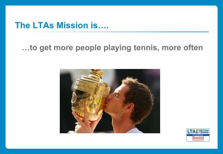 The LTAs Mission is….