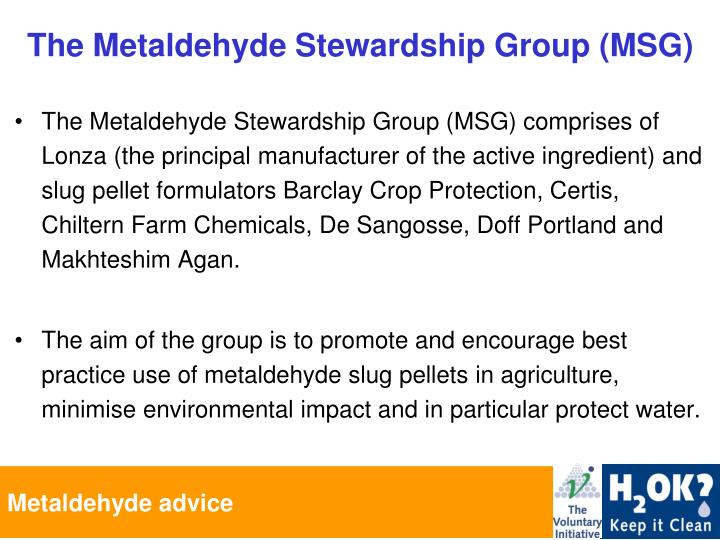 The Metaldehyde Stewardship Group (MSG) comprises of Lonza (the principal manufacturer of the active ingredient) and slug pellet formulators Barclay Crop Protection, Certis, Chiltern Farm Chemicals, De Sangosse, Doff Portland and Makhteshim Agan.