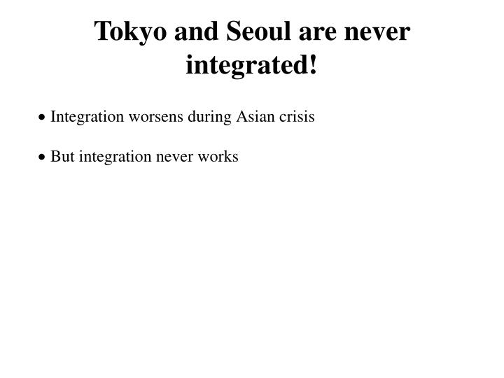 Tokyo and Seoul are never integrated!