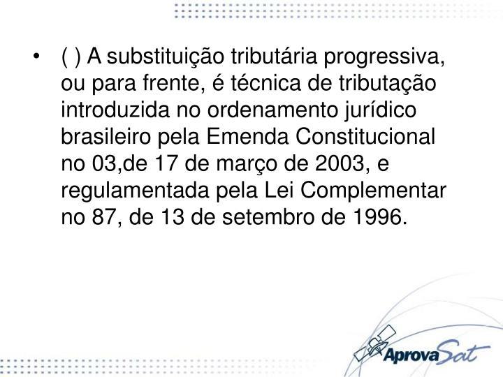 ( ) A substituição tributária progressiva, ou para frente, é técnica de tributação introduzida no ordenamento jurídico brasileiro pela Emenda Constitucional no 03,de 17 de março de 2003, e regulamentada pela Lei Complementar no 87, de 13 de setembro de 1996.