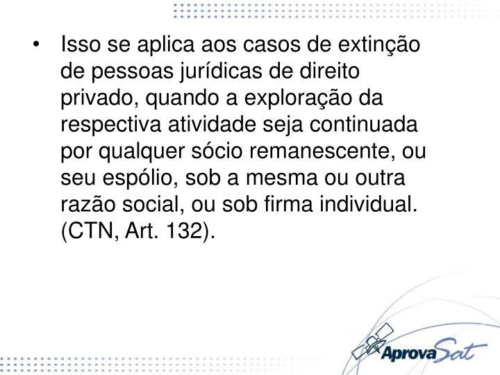 Isso se aplica aos casos de extinção de pessoas jurídicas de direito privado, quando a exploração da respectiva atividade seja continuada por qualquer sócio remanescente, ou seu espólio, sob a mesma ou outra razão social, ou sob firma individual. (CTN, Art. 132).