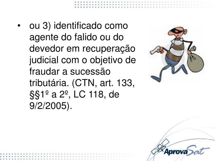 ou 3) identificado como agente do falido ou do devedor em recuperação judicial com o objetivo de fraudar a sucessão tributária. (CTN, art. 133, §§1º a 2º, LC 118, de 9/2/2005).