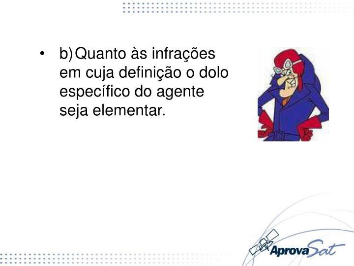 b)Quanto às infrações em cuja definição o dolo específico do agente seja elementar.
