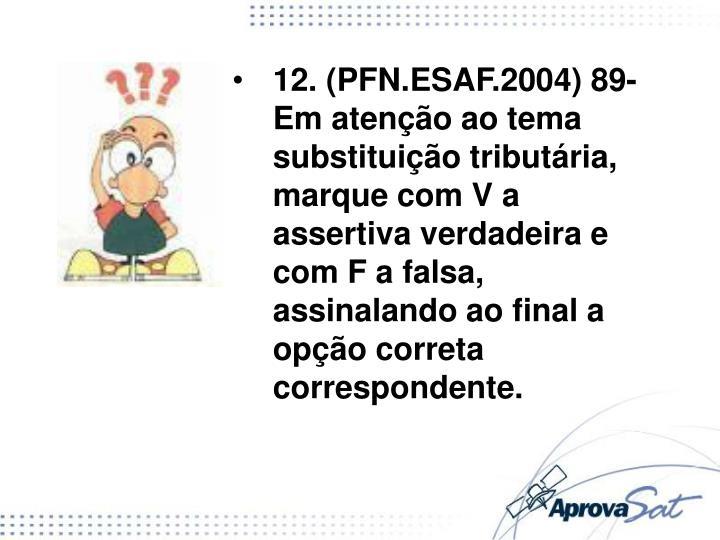 12. (PFN.ESAF.2004) 89- Em atenção ao tema substituição tributária, marque com V a assertiva verdadeira e com F a falsa, assinalando ao final a opção correta correspondente.