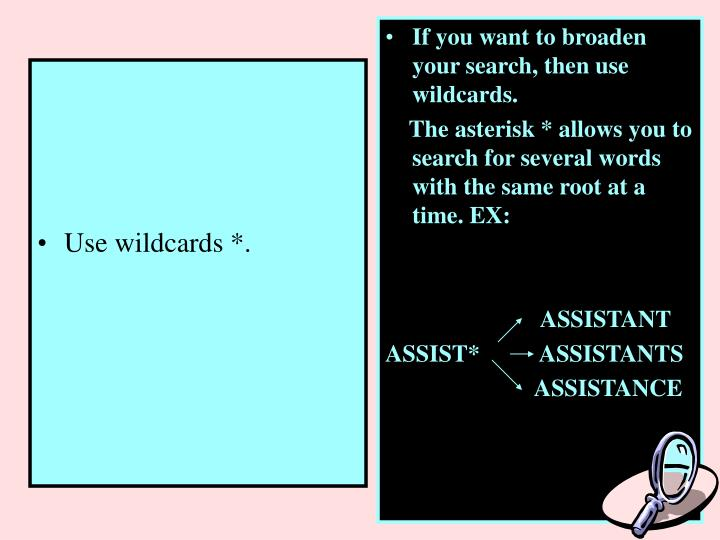 If you want to broaden your search, then use wildcards.