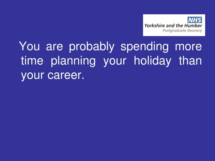 You are probably spending more time planning your holiday than your career.