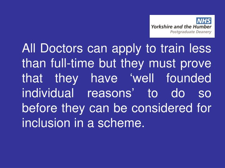 All Doctors can apply to train less than full-time but they must prove that they have 'well founded individual reasons' to do so before they can be considered for inclusion in a scheme.