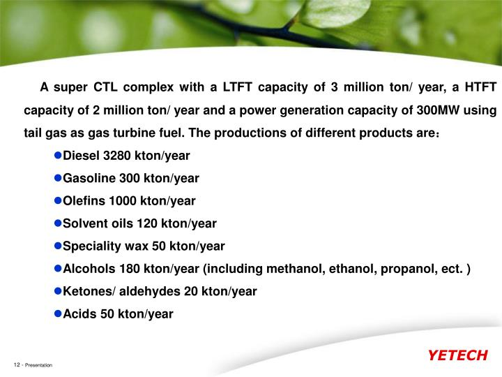A super CTL complex with a LTFT capacity of 3 million ton/ year, a HTFT capacity of 2 million ton/ year and a power generation capacity of 300MW using tail gas as gas turbine fuel. The productions of different products are
