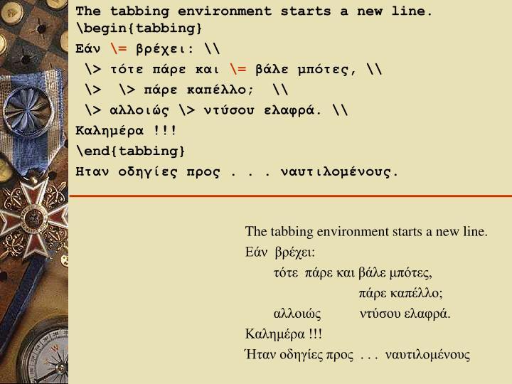 The tabbing environment starts a new line. \begin{tabbing}