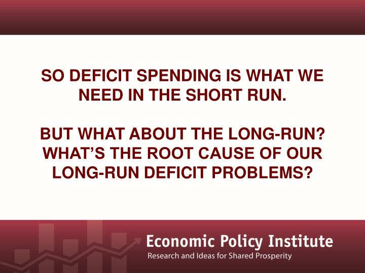 So deficit spending is what we need in the short run.
