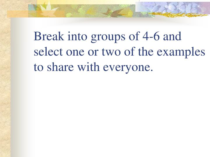Break into groups of 4-6 and select one or two of the examples to share with everyone.