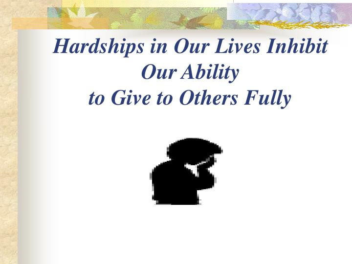 Hardships in Our Lives Inhibit                   Our Ability