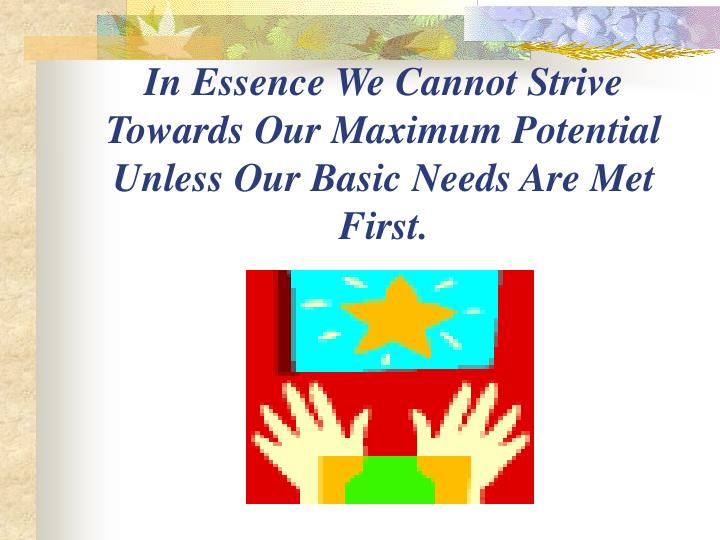 In Essence We Cannot Strive Towards Our Maximum Potential Unless Our Basic Needs Are Met First.