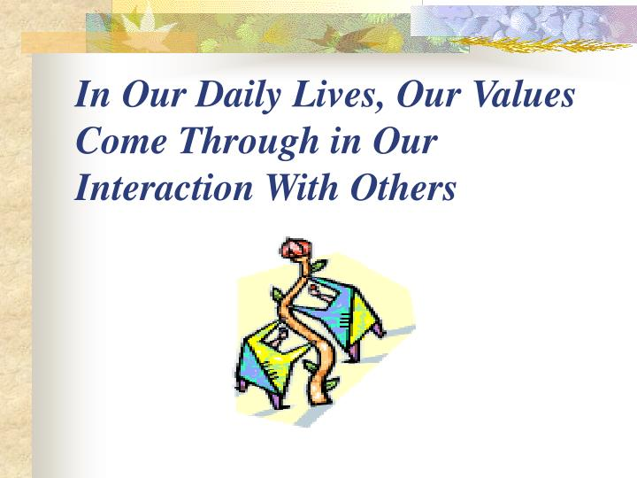 In Our Daily Lives, Our Values Come Through in Our Interaction With Others