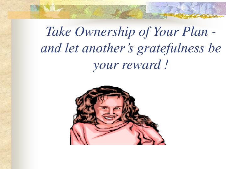 Take Ownership of Your Plan - and let another's gratefulness be your reward !