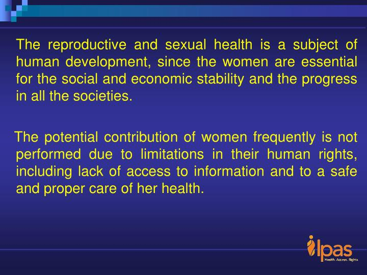 The reproductive and sexual health is a subject of human development, since the women are essential for the social and economic stability and the progress in all the societies.