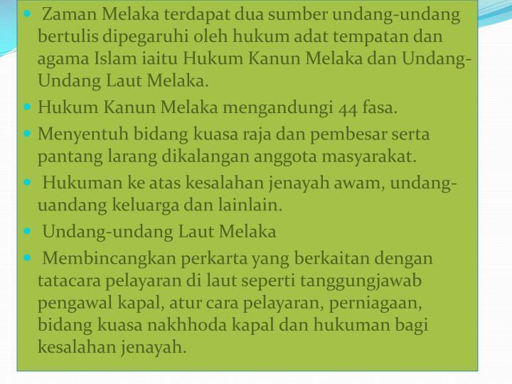 Zaman Melaka terdapat dua sumber undang-undang bertulis dipegaruhi oleh hukum adat tempatan dan agama Islam iaitu Hukum Kanun Melaka dan Undang-Undang Laut Melaka.
