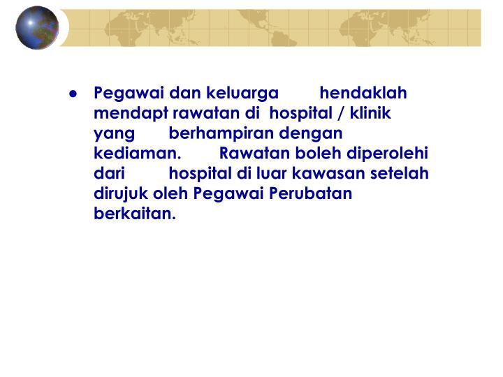 ●Pegawai dan keluarga hendaklah mendapt rawatan di hospital / klinik yang berhampiran dengan kediaman.  Rawatan boleh diperolehi dari hospital di luar kawasan setelah dirujuk oleh Pegawai Perubatan berkaitan.